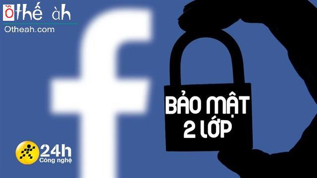 Cách kích hoạt bảo mật 2 lớp Facebook giúp tài khoản của bạn trở nên an toàn và bảo mật hơn rất nhiều